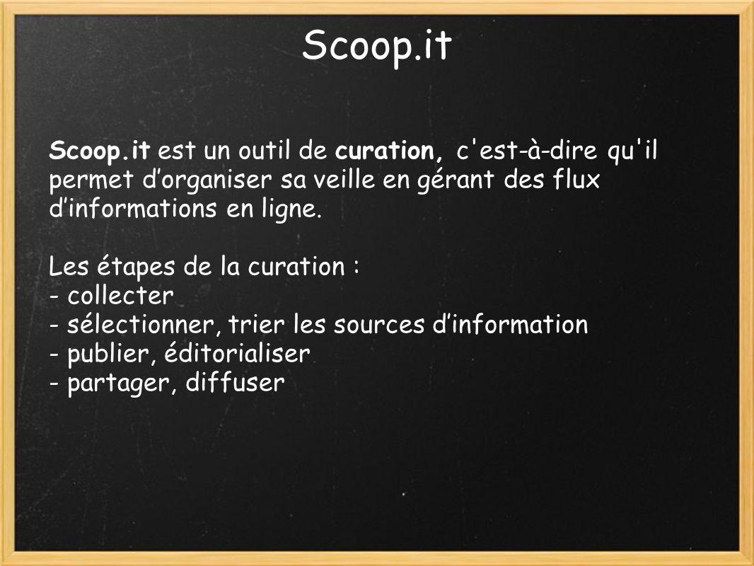 Scoop.it Scoop.it est un outil de curation, c est-à-dire qu il permet dorganiser sa veille en gérant des flux dinformations en ligne.