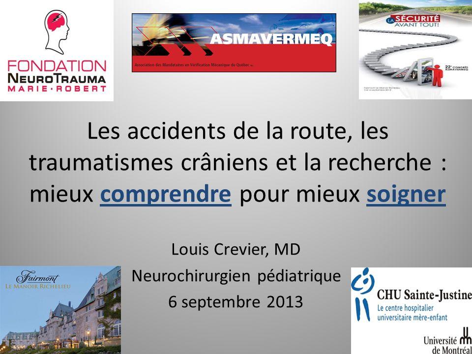 Les accidents de la route, les traumatismes crâniens et la recherche : mieux comprendre pour mieux soigner Louis Crevier, MD Neurochirurgien pédiatriq