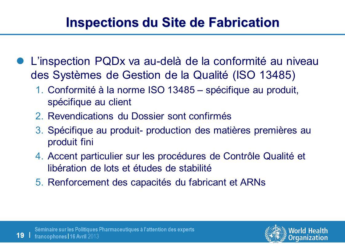19 | Séminaire sur les Politiques Pharmaceutiques à l attention des experts francophones | 16 Avril 2013 Inspections du Site de Fabrication Linspection PQDx va au-delà de la conformité au niveau des Systèmes de Gestion de la Qualité (ISO 13485) 1.Conformité à la norme ISO 13485 – spécifique au produit, spécifique au client 2.Revendications du Dossier sont confirmés 3.Spécifique au produit- production des matières premières au produit fini 4.Accent particulier sur les procédures de Contrôle Qualité et libération de lots et études de stabilité 5.Renforcement des capacités du fabricant et ARNs