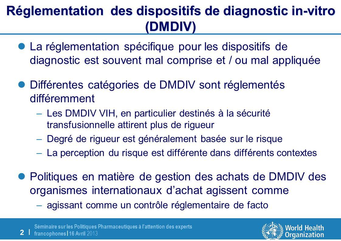 2 | Séminaire sur les Politiques Pharmaceutiques à l attention des experts francophones | 16 Avril 2013 Réglementation des dispositifs de diagnostic in-vitro (DMDIV) La réglementation spécifique pour les dispositifs de diagnostic est souvent mal comprise et / ou mal appliquée Différentes catégories de DMDIV sont réglementés différemment –Les DMDIV VIH, en particulier destinés à la sécurité transfusionnelle attirent plus de rigueur –Degré de rigueur est généralement basée sur le risque –La perception du risque est différente dans différents contextes Politiques en matière de gestion des achats de DMDIV des organismes internationaux dachat agissent comme –agissant comme un contrôle réglementaire de facto