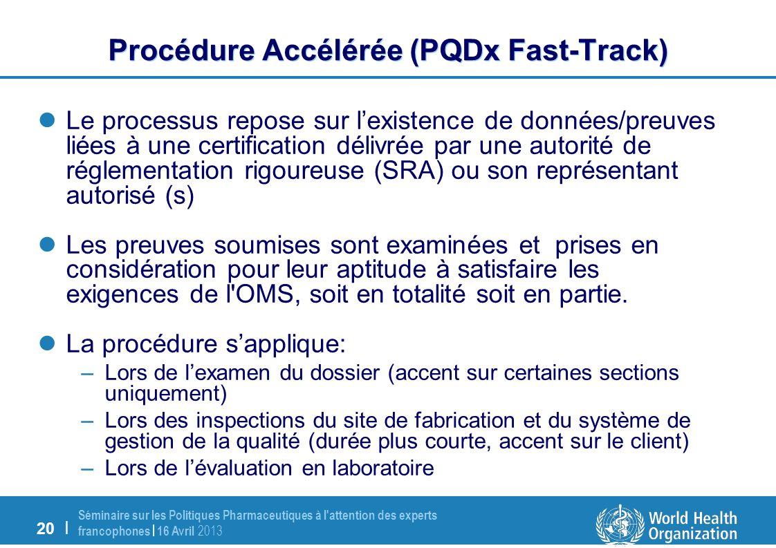 20 | Séminaire sur les Politiques Pharmaceutiques à l attention des experts francophones | 16 Avril 2013 Procédure Accélérée (PQDx Fast-Track) Le processus repose sur lexistence de données/preuves liées à une certification délivrée par une autorité de réglementation rigoureuse (SRA) ou son représentant autorisé (s) Les preuves soumises sont examinées et prises en considération pour leur aptitude à satisfaire les exigences de l OMS, soit en totalité soit en partie.
