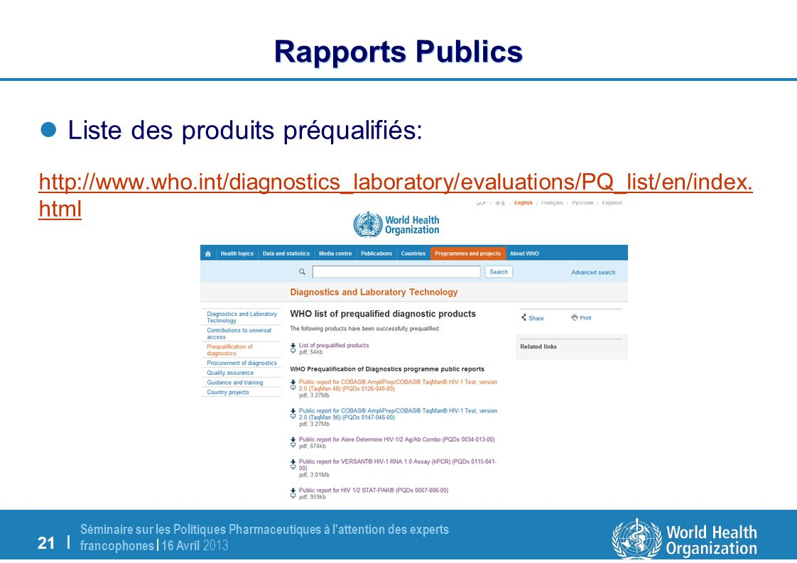 21 | Séminaire sur les Politiques Pharmaceutiques à l attention des experts francophones | 16 Avril 2013 Rapports Publics Liste des produits préqualifiés: http://www.who.int/diagnostics_laboratory/evaluations/PQ_list/en/index.