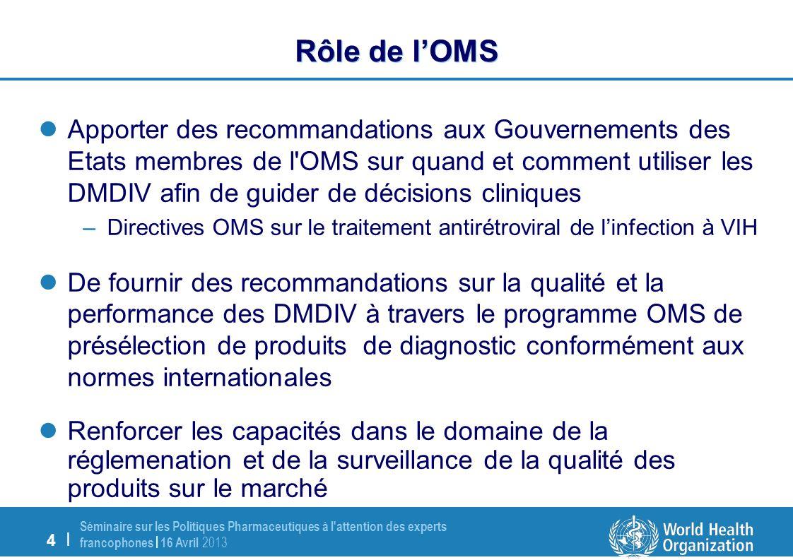 4 | Séminaire sur les Politiques Pharmaceutiques à l attention des experts francophones | 16 Avril 2013 Rôle de lOMS Apporter des recommandations aux Gouvernements des Etats membres de l OMS sur quand et comment utiliser les DMDIV afin de guider de décisions cliniques –Directives OMS sur le traitement antirétroviral de linfection à VIH De fournir des recommandations sur la qualité et la performance des DMDIV à travers le programme OMS de présélection de produits de diagnostic conformément aux normes internationales Renforcer les capacités dans le domaine de la réglemenation et de la surveillance de la qualité des produits sur le marché