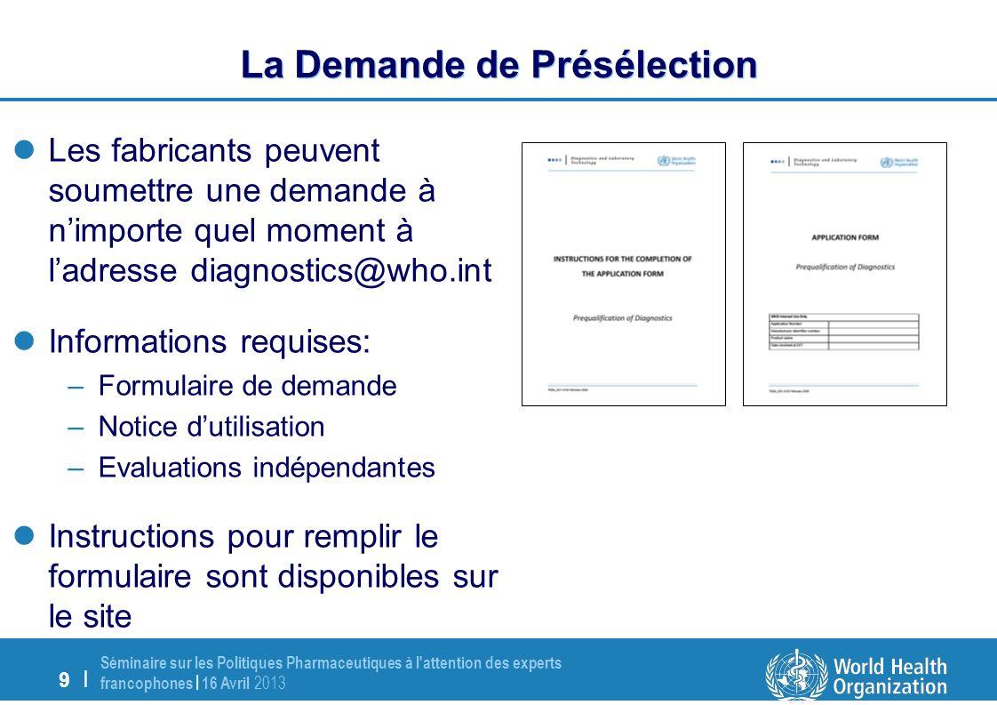 20   Séminaire sur les Politiques Pharmaceutiques à l attention des experts francophones   16 Avril 2013 Procédure Accélérée (PQDx Fast-Track) Le processus repose sur lexistence de données/preuves liées à une certification délivrée par une autorité de réglementation rigoureuse (SRA) ou son représentant autorisé (s) Les preuves soumises sont examinées et prises en considération pour leur aptitude à satisfaire les exigences de l OMS, soit en totalité soit en partie.