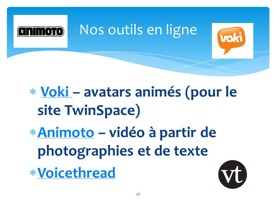 Voki – avatars animés (pour le site TwinSpace)Voki Animoto – vidéo à partir de photographies et de texte Animoto Voicethread 48 Nos outils en ligne 48