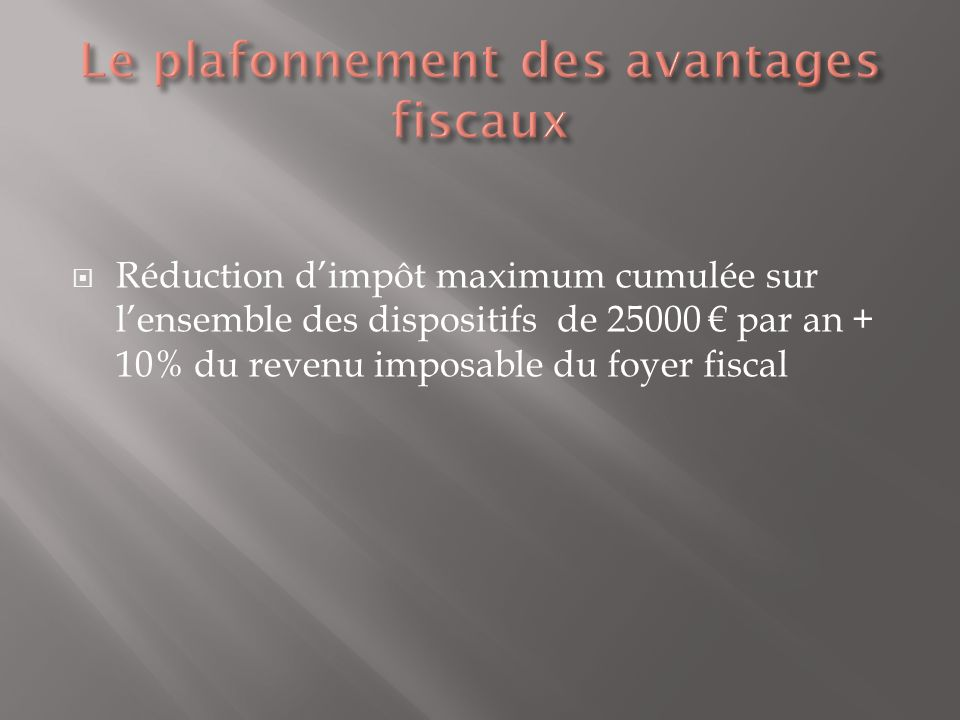 Réduction dimpôt maximum cumulée sur lensemble des dispositifs de 25000 par an + 10% du revenu imposable du foyer fiscal