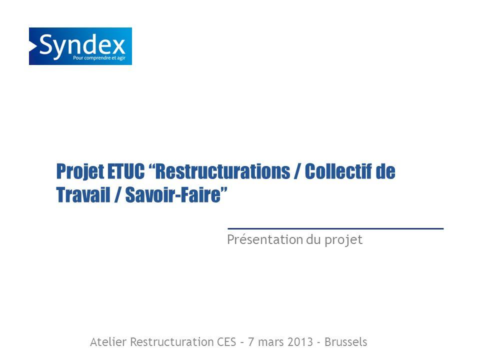 Projet ETUC Restructurations / Collectif de Travail / Savoir-Faire Présentation du projet Atelier Restructuration CES – 7 mars 2013 - Brussels