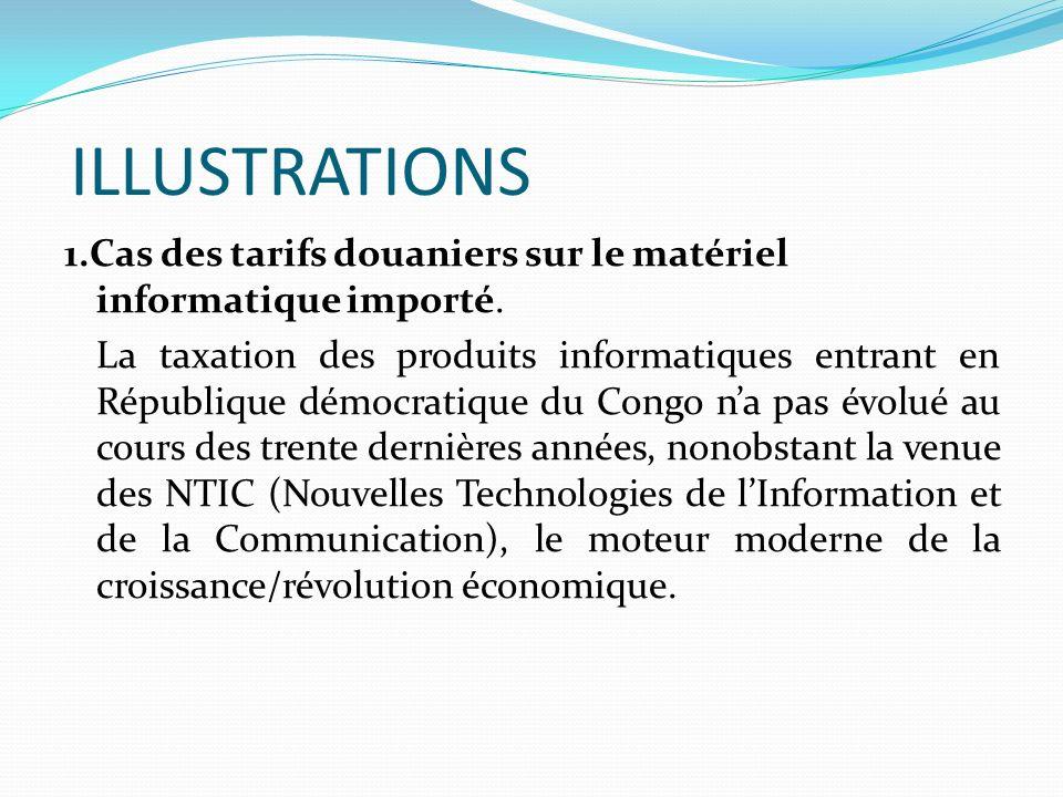 ILLUSTRATIONS 1.Cas des tarifs douaniers sur le matériel informatique importé. La taxation des produits informatiques entrant en République démocratiq