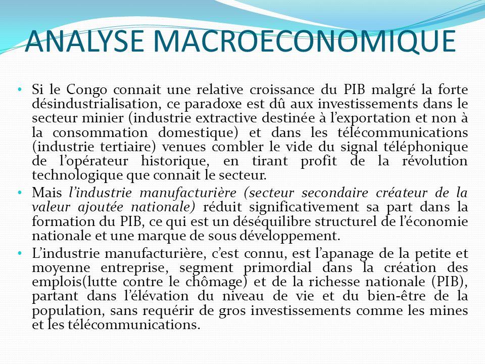 ANALYSE MACROECONOMIQUE Si le Congo connait une relative croissance du PIB malgré la forte désindustrialisation, ce paradoxe est dû aux investissements dans le secteur minier (industrie extractive destinée à lexportation et non à la consommation domestique) et dans les télécommunications (industrie tertiaire) venues combler le vide du signal téléphonique de lopérateur historique, en tirant profit de la révolution technologique que connait le secteur.