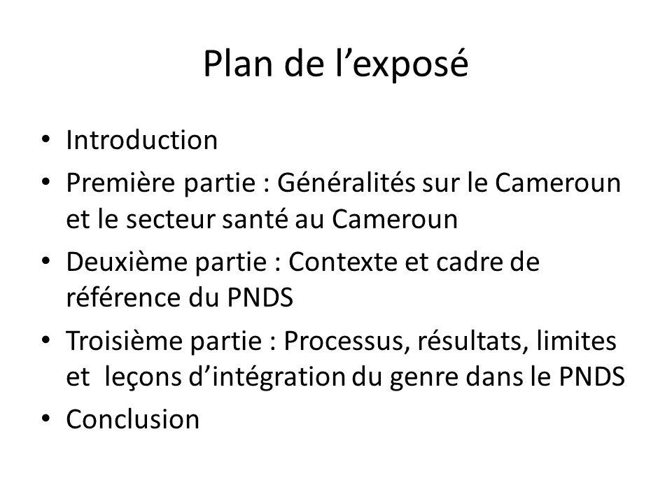 Plan de lexposé Introduction Première partie : Généralités sur le Cameroun et le secteur santé au Cameroun Deuxième partie : Contexte et cadre de référence du PNDS Troisième partie : Processus, résultats, limites et leçons dintégration du genre dans le PNDS Conclusion