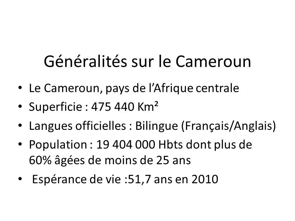 Généralités sur le Cameroun Le Cameroun, pays de lAfrique centrale Superficie : 475 440 Km² Langues officielles : Bilingue (Français/Anglais) Population : 19 404 000 Hbts dont plus de 60% âgées de moins de 25 ans Espérance de vie :51,7 ans en 2010