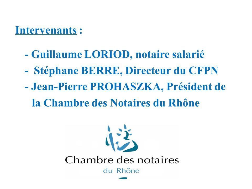 Intervenants : - Guillaume LORIOD, notaire salarié - Stéphane BERRE, Directeur du CFPN - Jean-Pierre PROHASZKA, Président de la Chambre des Notaires d