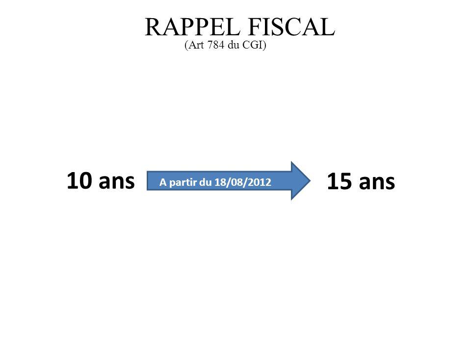 10 ans 15 ans A partir du 18/08/2012 RAPPEL FISCAL (Art 784 du CGI)