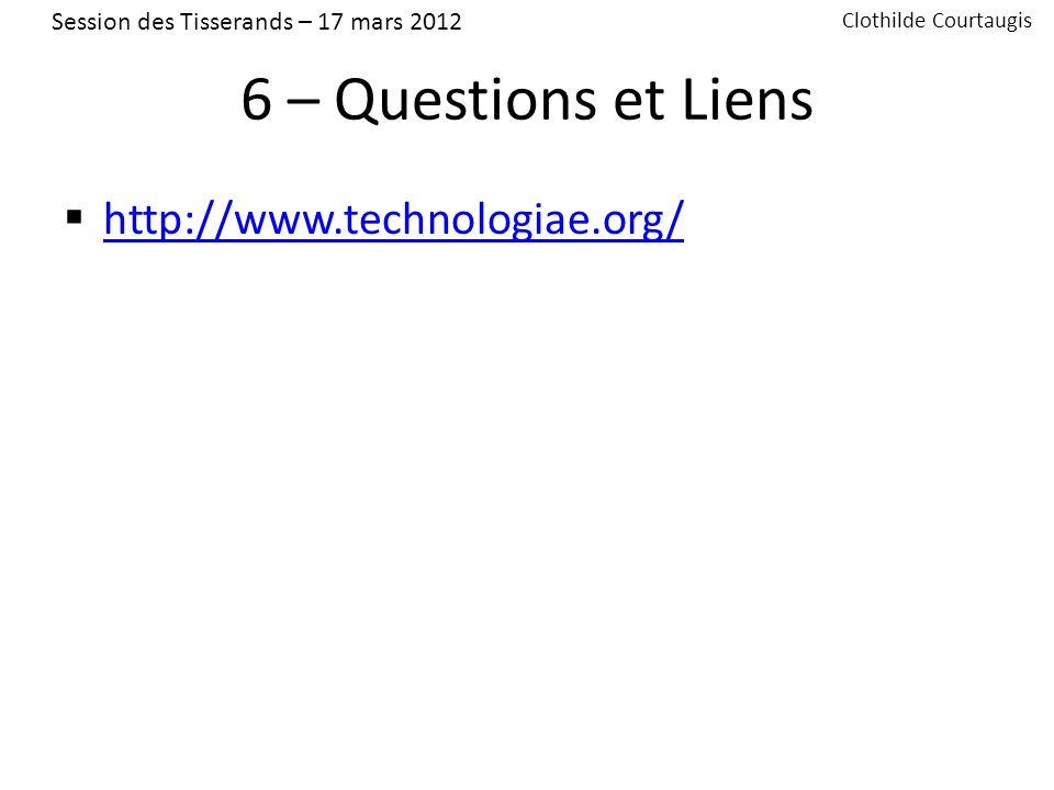 6 – Questions et Liens http://www.technologiae.org/ Session des Tisserands – 17 mars 2012 Clothilde Courtaugis