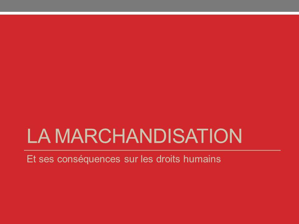 LA MARCHANDISATION Et ses conséquences sur les droits humains