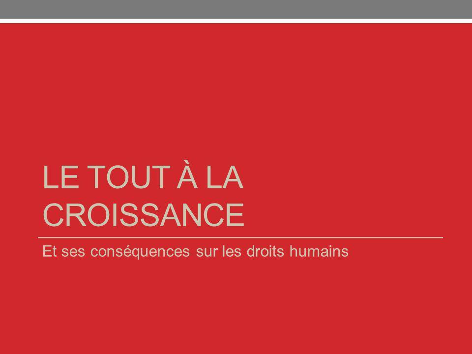 LE TOUT À LA CROISSANCE Et ses conséquences sur les droits humains