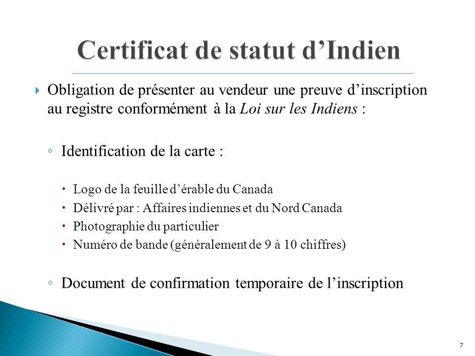 Obligation de présenter au vendeur une preuve dinscription au registre conformément à la Loi sur les Indiens : Identification de la carte : Logo de la feuille dérable du Canada Délivré par : Affaires indiennes et du Nord Canada Photographie du particulier Numéro de bande (généralement de 9 à 10 chiffres) Document de confirmation temporaire de linscription 7