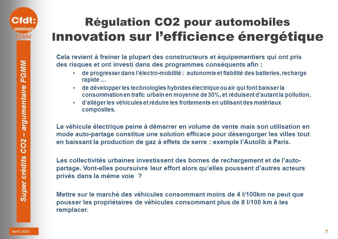 Avril 2013 Super crédits CO2 – argumentaire FGMM 7 Régulation CO2 pour automobiles I nnovation sur lefficience énergétique Cela revient à freiner la plupart des constructeurs et équipementiers qui ont pris des risques et ont investi dans des programmes conséquents afin : de progresser dans lélectro-mobilité : autonomie et fiabilité des batteries, recharge rapide … de développer les technologies hybrides électrique ou air qui font baisser la consommation en trafic urbain en moyenne de 30%, et réduisent dautant la pollution, dalléger les véhicules et réduire les frottements en utilisant des matériaux composites.