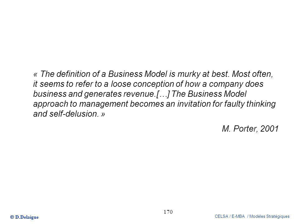 D.Delaigue CELSA / E-MBA / Modèles Stratégiques 170 « The definition of a Business Model is murky at best. Most often, it seems to refer to a loose co