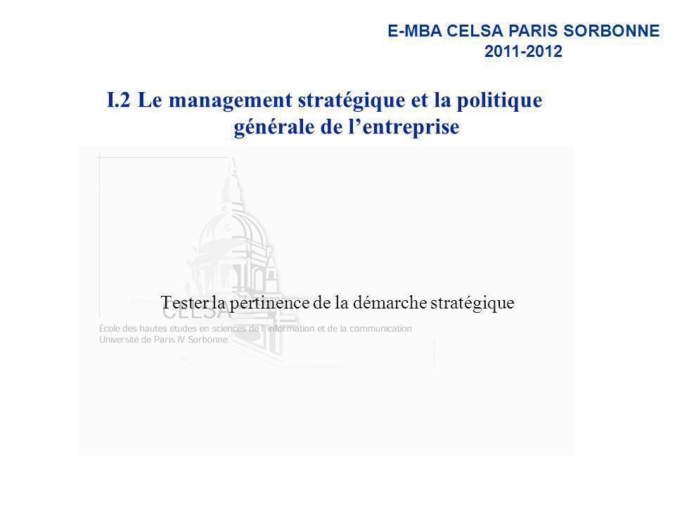 E-MBA CELSA PARIS SORBONNE 2011-2012 I.2 Le management stratégique et la politique générale de lentreprise Tester la pertinence de la démarche stratég