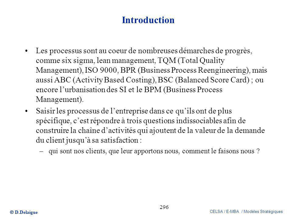 D.Delaigue CELSA / E-MBA / Modèles Stratégiques 296 Introduction Les processus sont au coeur de nombreuses démarches de progrès, comme six sigma, lean