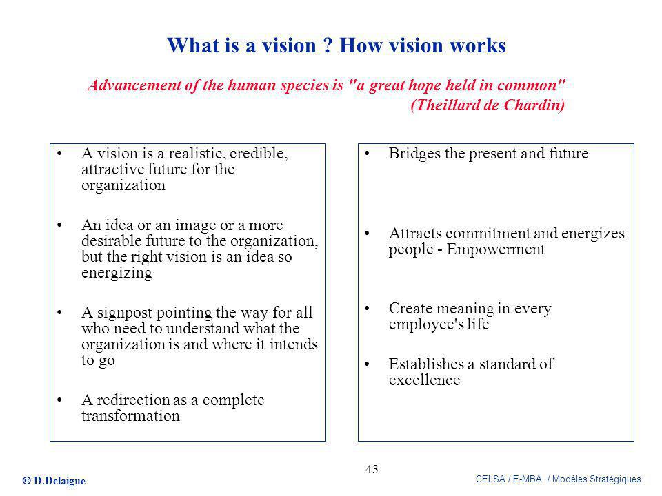 D.Delaigue CELSA / E-MBA / Modèles Stratégiques 43 What is a vision ? How vision works A vision is a realistic, credible, attractive future for the or