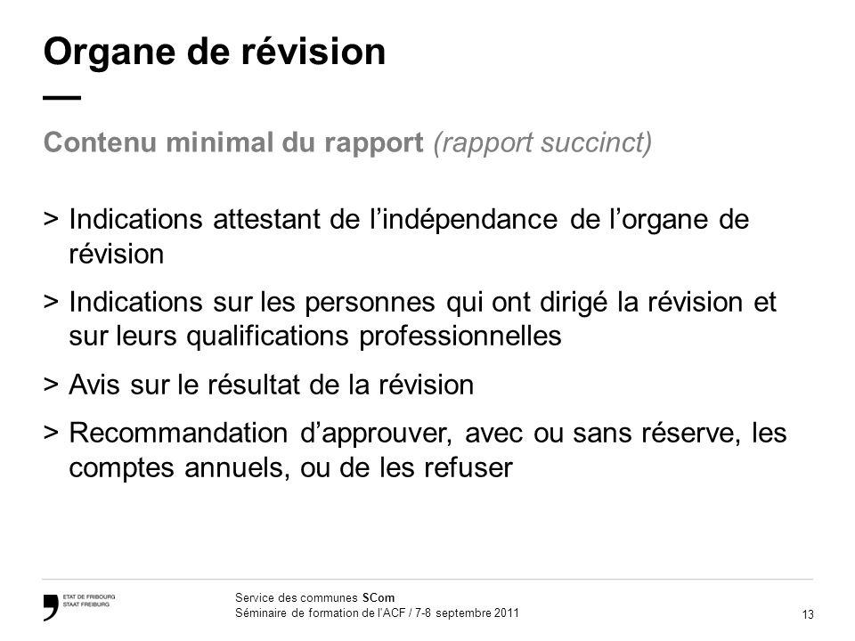 13 Service des communes SCom Séminaire de formation de l'ACF / 7-8 septembre 2011 Organe de révision >Indications attestant de lindépendance de lorgan