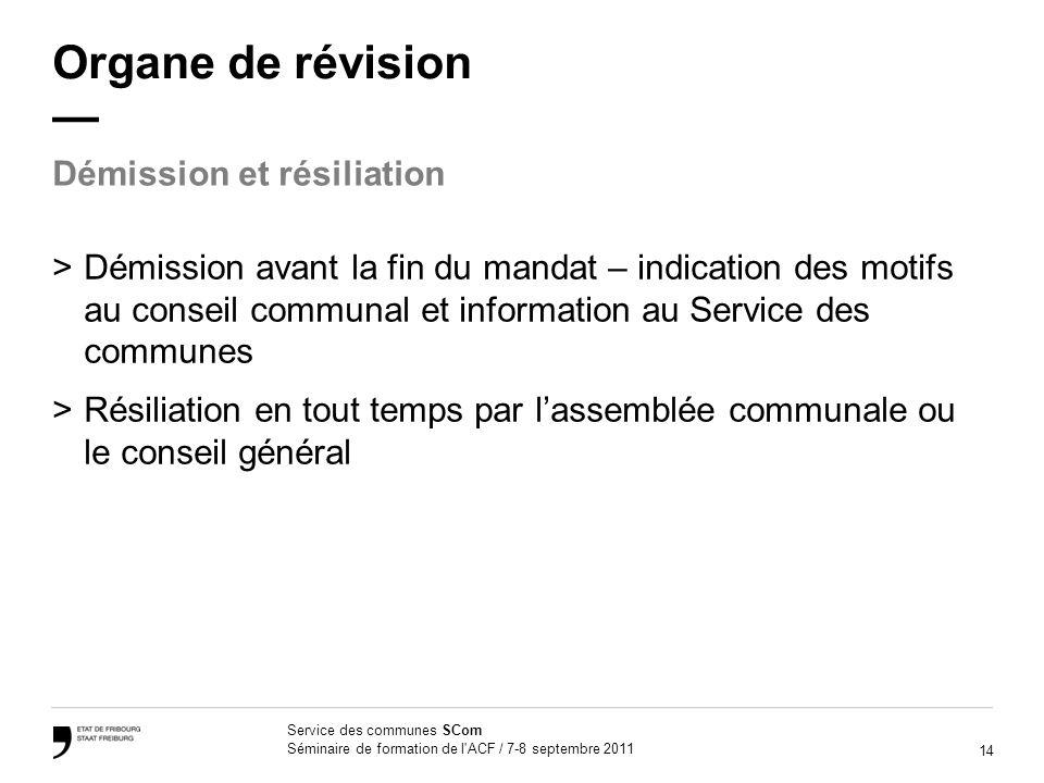 14 Service des communes SCom Séminaire de formation de l'ACF / 7-8 septembre 2011 Organe de révision >Démission avant la fin du mandat – indication de