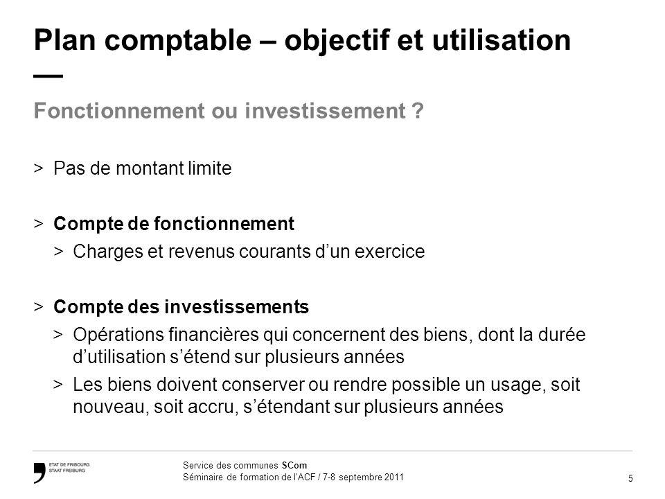 5 Service des communes SCom Séminaire de formation de l'ACF / 7-8 septembre 2011 Plan comptable – objectif et utilisation >Pas de montant limite >Comp