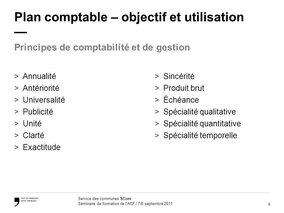 6 Service des communes SCom Séminaire de formation de l'ACF / 7-8 septembre 2011 Plan comptable – objectif et utilisation >Sincérité >Produit brut >Éc
