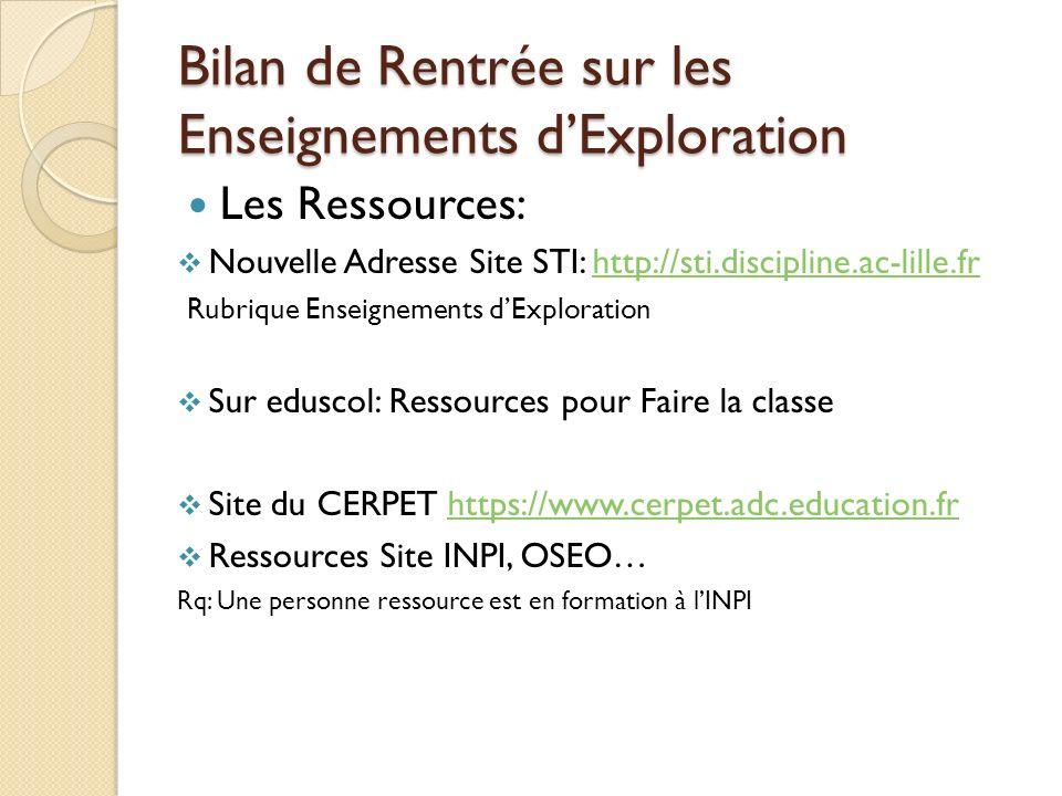 Bilan de Rentrée sur les Enseignements dExploration Les Ressources: Nouvelle Adresse Site STI: http://sti.discipline.ac-lille.frhttp://sti.discipline.ac-lille.fr Rubrique Enseignements dExploration Sur eduscol: Ressources pour Faire la classe Site du CERPET https://www.cerpet.adc.education.frhttps://www.cerpet.adc.education.fr Ressources Site INPI, OSEO… Rq: Une personne ressource est en formation à lINPI