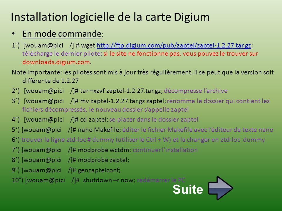 Installation logicielle de la carte Digium En mode commande : 1°) [wouam@pici /] # wget http://ftp.digium.com/pub/zaptel/zaptel-1.2.27.tar.gz; télécharge le dernier pilote; si le site ne fonctionne pas, vous pouvez le trouver sur downloads.digium.com.http://ftp.digium.com/pub/zaptel/zaptel-1.2.27.tar.gz Note importante: les pilotes sont mis à jour très régulièrement, il se peut que la version soit différente de 1.2.27 2°) [wouam@pici /]# tar –xzvf zaptel-1.2.27.tar.gz; décompresse larchive 3°) [wouam@pici /]# mv zaptel-1.2.27.tar.gz zaptel; renomme le dossier qui contient les fichiers décompressés, le nouveau dossier sappelle zaptel 4°) [wouam@pici /]# cd zaptel; se placer dans le dossier zaptel 5°) [wouam@pici /]# nano Makefile; éditer le fichier Makefile avec léditeur de texte nano 6°) trouver la ligne ztd-loc # dummy (utiliser le Ctrl + W) et la changer en ztd-loc dummy 7°) [wouam@pici /]# modprobe wctdm; continuer linstallation 8°) [wouam@pici /]# modprobe zaptel; 9°) [wouam@pici /]# genzaptelconf; 10°) [wouam@pici /]# shutdown –r now; redémarrer le PC Suite