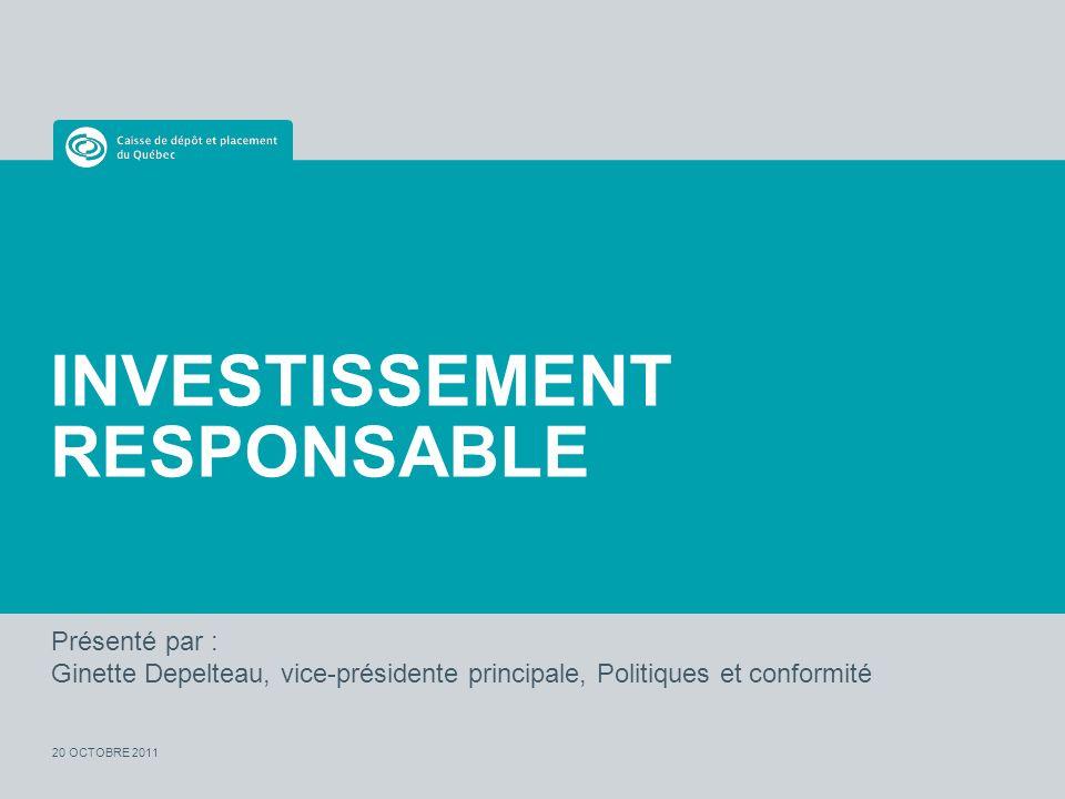 Présenté par : Ginette Depelteau, vice-présidente principale, Politiques et conformité 20 OCTOBRE 2011 INVESTISSEMENT RESPONSABLE