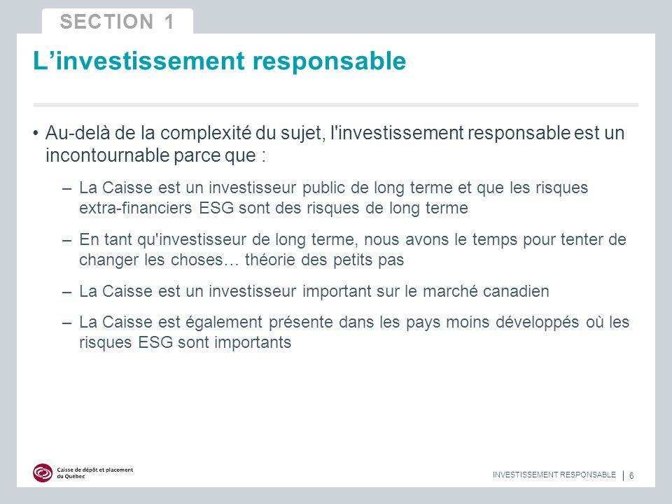 Au-delà de la complexité du sujet, l investissement responsable est un incontournable parce que : –La Caisse est un investisseur public de long terme et que les risques extra-financiers ESG sont des risques de long terme –En tant qu investisseur de long terme, nous avons le temps pour tenter de changer les choses… théorie des petits pas –La Caisse est un investisseur important sur le marché canadien –La Caisse est également présente dans les pays moins développés où les risques ESG sont importants Linvestissement responsable 6 INVESTISSEMENT RESPONSABLE SECTION 1