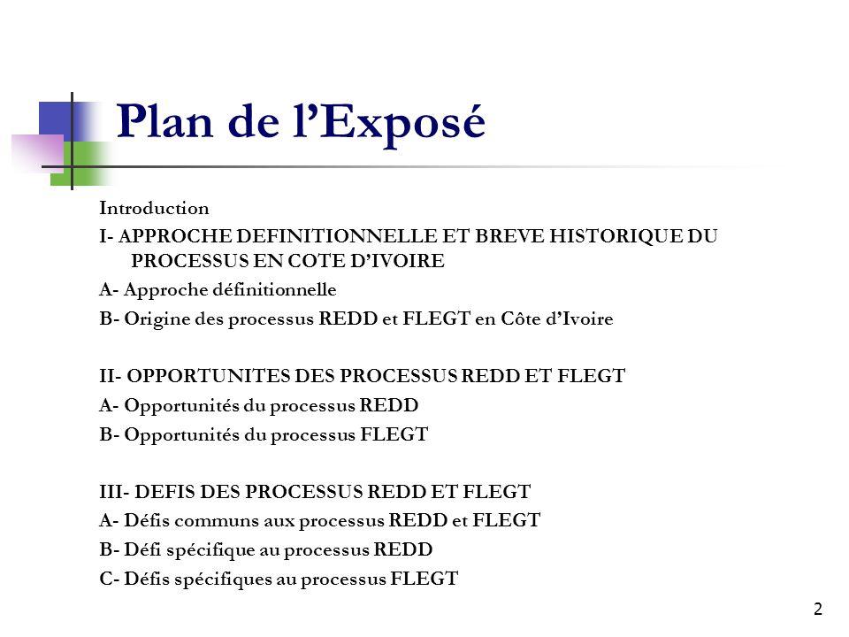 2 Plan de lExposé Introduction I- APPROCHE DEFINITIONNELLE ET BREVE HISTORIQUE DU PROCESSUS EN COTE DIVOIRE A- Approche définitionnelle B- Origine des processus REDD et FLEGT en Côte dIvoire II- OPPORTUNITES DES PROCESSUS REDD ET FLEGT A- Opportunités du processus REDD B- Opportunités du processus FLEGT III- DEFIS DES PROCESSUS REDD ET FLEGT A- Défis communs aux processus REDD et FLEGT B- Défi spécifique au processus REDD C- Défis spécifiques au processus FLEGT