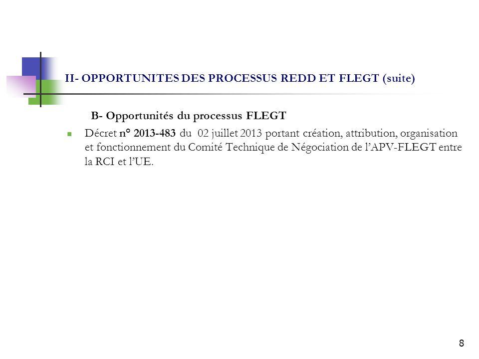 8 II- OPPORTUNITES DES PROCESSUS REDD ET FLEGT (suite) B- Opportunités du processus FLEGT Décret n° 2013-483 du 02 juillet 2013 portant création, attribution, organisation et fonctionnement du Comité Technique de Négociation de lAPV-FLEGT entre la RCI et lUE.