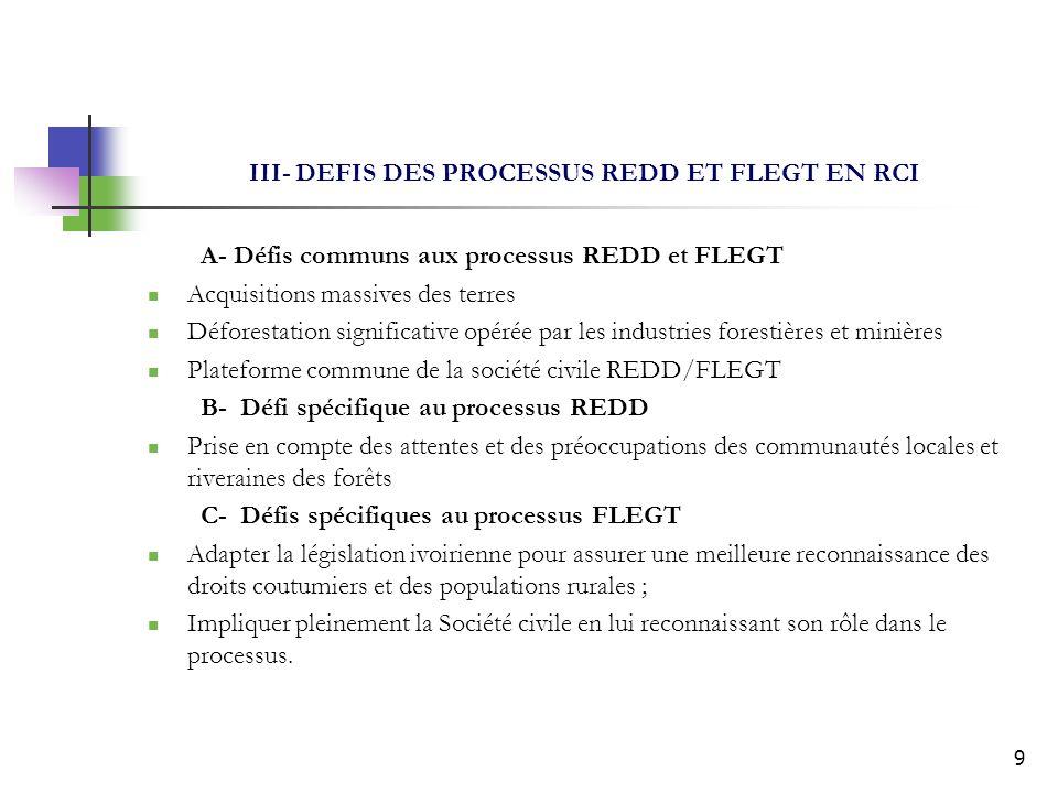9 III- DEFIS DES PROCESSUS REDD ET FLEGT EN RCI A- Défis communs aux processus REDD et FLEGT Acquisitions massives des terres Déforestation significative opérée par les industries forestières et minières Plateforme commune de la société civile REDD/FLEGT B- Défi spécifique au processus REDD Prise en compte des attentes et des préoccupations des communautés locales et riveraines des forêts C- Défis spécifiques au processus FLEGT Adapter la législation ivoirienne pour assurer une meilleure reconnaissance des droits coutumiers et des populations rurales ; Impliquer pleinement la Société civile en lui reconnaissant son rôle dans le processus.