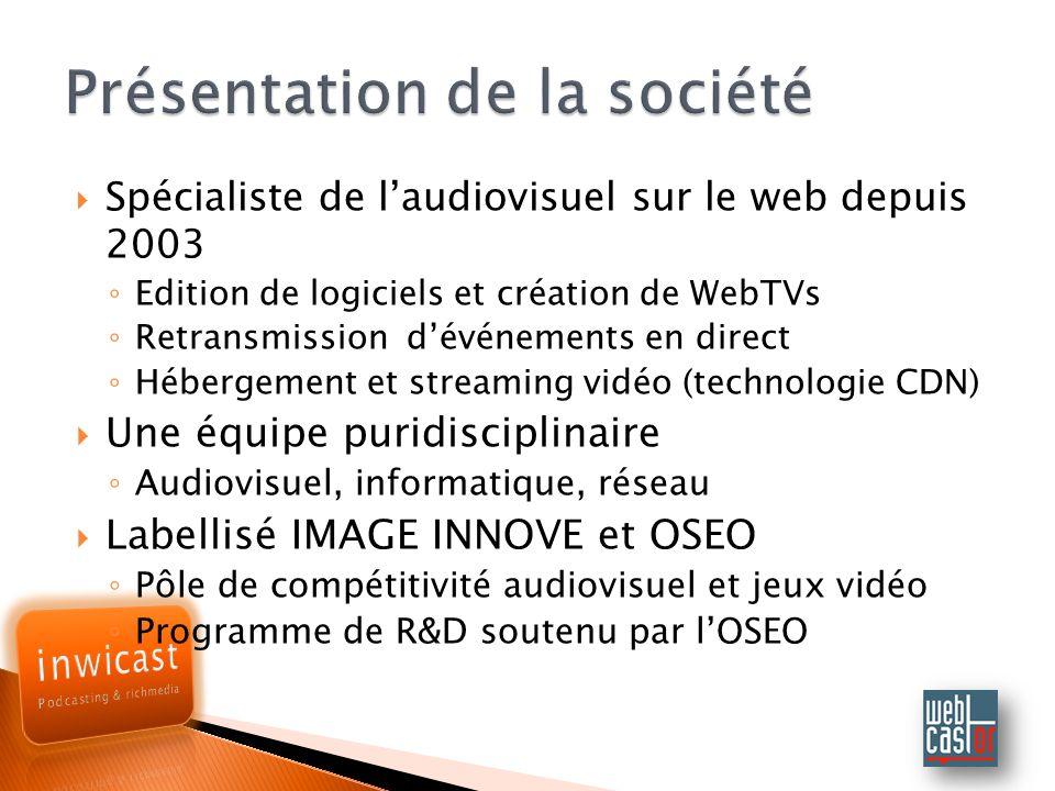 Spécialiste de laudiovisuel sur le web depuis 2003 Edition de logiciels et création de WebTVs Retransmission dévénements en direct Hébergement et streaming vidéo (technologie CDN) Une équipe puridisciplinaire Audiovisuel, informatique, réseau Labellisé IMAGE INNOVE et OSEO Pôle de compétitivité audiovisuel et jeux vidéo Programme de R&D soutenu par lOSEO