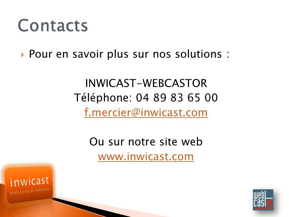 Pour en savoir plus sur nos solutions : INWICAST-WEBCASTOR Téléphone: 04 89 83 65 00 f.mercier@inwicast.com Ou sur notre site web www.inwicast.com