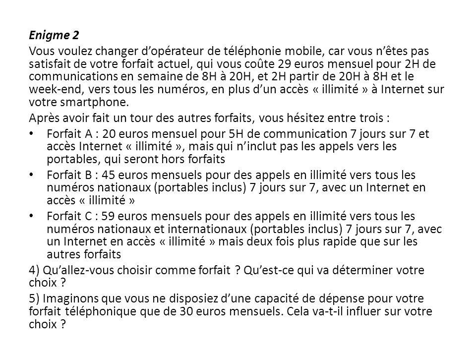 Enigme 3 Vous allez au restaurant, qui vous propose : soit une formule plat-dessert à 20 euros soit une formule à volonté où vous pourrez être resservi plusieurs fois en plat et en dessert, à 32 euros.