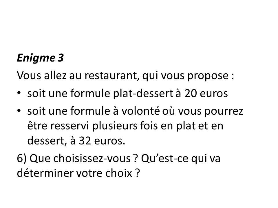 Enigme 3 Vous allez au restaurant, qui vous propose : soit une formule plat-dessert à 20 euros soit une formule à volonté où vous pourrez être resserv
