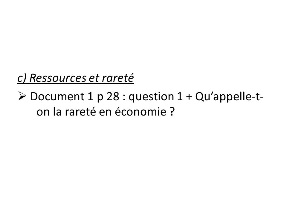c) Ressources et rareté Document 1 p 28 : question 1 + Quappelle-t- on la rareté en économie