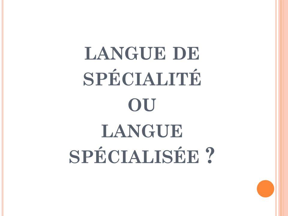 LANGUE DE SPÉCIALITÉ OU LANGUE SPÉCIALISÉE ?