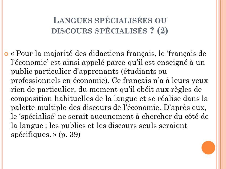 L ANGUES SPÉCIALISÉES OU DISCOURS SPÉCIALISÉS ? (2) « Pour la majorité des didactiens français, le français de léconomie est ainsi appelé parce quil e