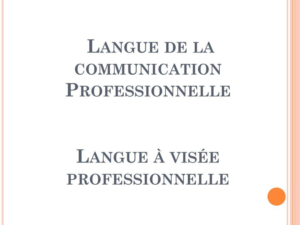L ANGUE DE LA COMMUNICATION P ROFESSIONNELLE L ANGUE À VISÉE PROFESSIONNELLE
