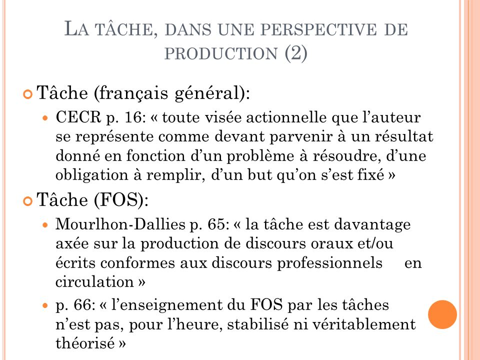L A TÂCHE, DANS UNE PERSPECTIVE DE PRODUCTION (2) Tâche (français général): CECR p. 16: « toute visée actionnelle que lauteur se représente comme deva