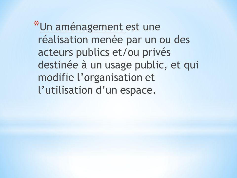 * Un aménagement est une réalisation menée par un ou des acteurs publics et/ou privés destinée à un usage public, et qui modifie lorganisation et luti