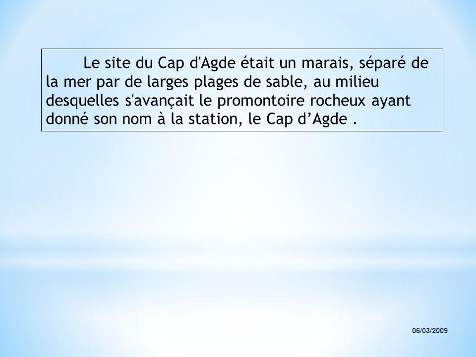Le site du Cap d'Agde était un marais, séparé de la mer par de larges plages de sable, au milieu desquelles s'avançait le promontoire rocheux ayant do