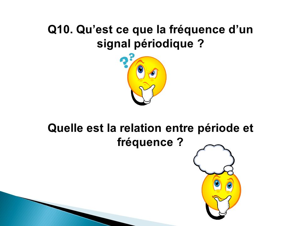 Q10. Quest ce que la fréquence dun signal périodique ? Quelle est la relation entre période et fréquence ?