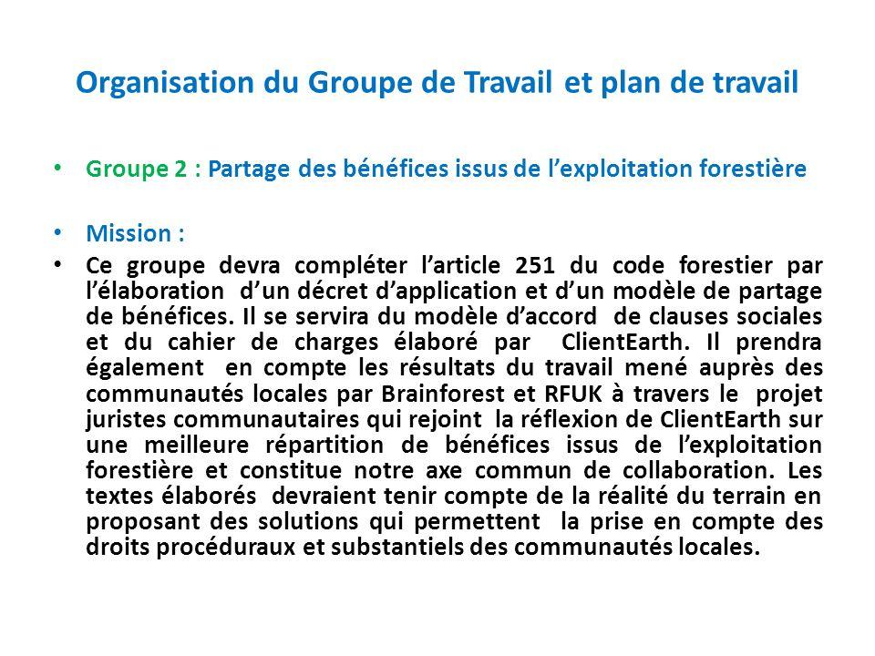 Organisation du Groupe de Travail et plan de travail Groupe 2 : Partage des bénéfices issus de lexploitation forestière Mission : Ce groupe devra comp